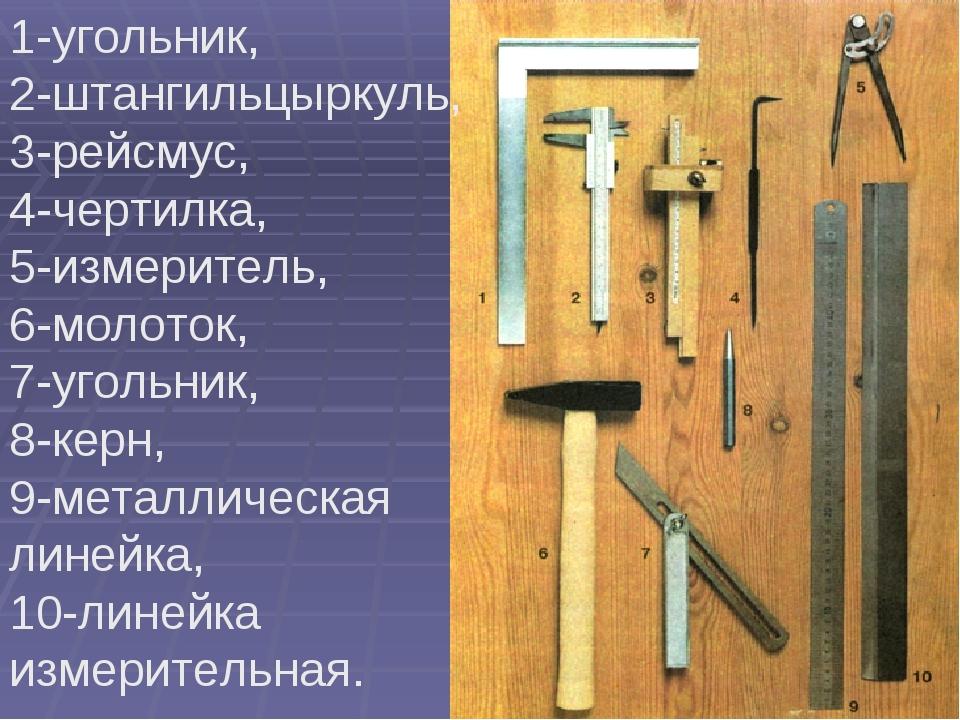 1-угольник, 2-штангильцыркуль, 3-рейсмус, 4-чертилка, 5-измеритель, 6-молоток...