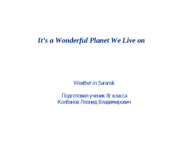 It's a Wonderful Planet We Live on Weather in Saransk Подготовил ученик 8г кл...
