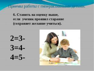 Приемы работы с гиперактивными детьми. 6. Ставить на оценку выше, если ученик