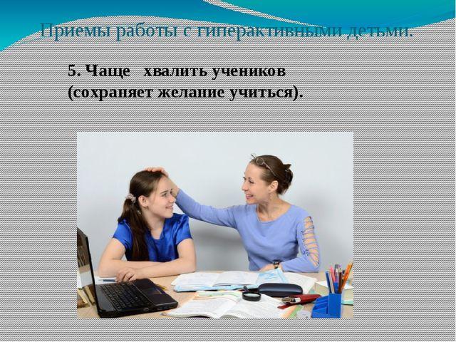 Приемы работы с гиперактивными детьми. 5. Чаще хвалить учеников (сохраняет же...