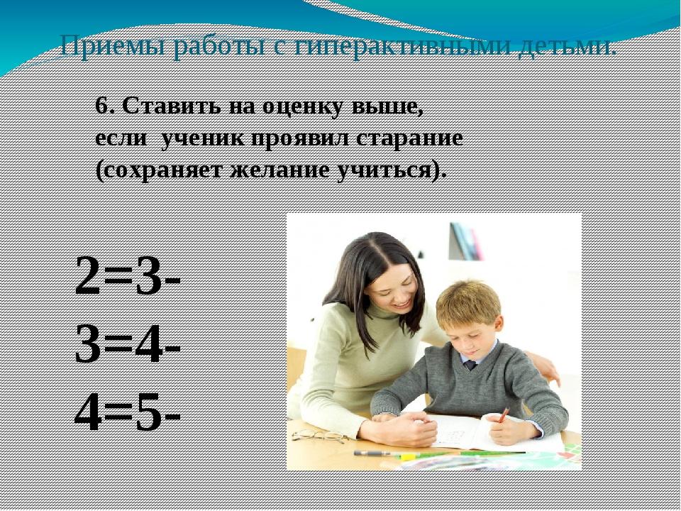 Приемы работы с гиперактивными детьми. 6. Ставить на оценку выше, если ученик...