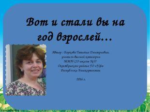 Вот и стали вы на год взрослей… Автор : Боркова Татьяна Дмитриевна, учитель в