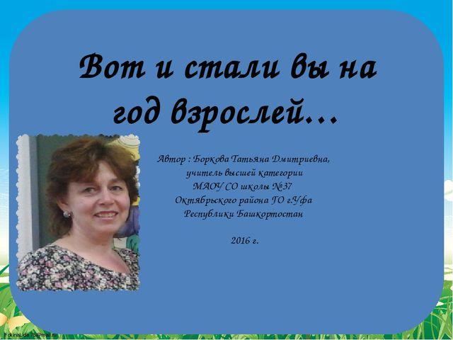 Вот и стали вы на год взрослей… Автор : Боркова Татьяна Дмитриевна, учитель в...