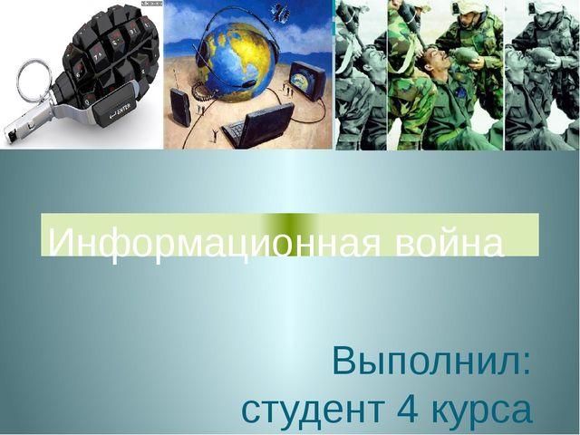 Выполнил: студент 4 курса ФБЖ Неверов В. Н. Информационная война