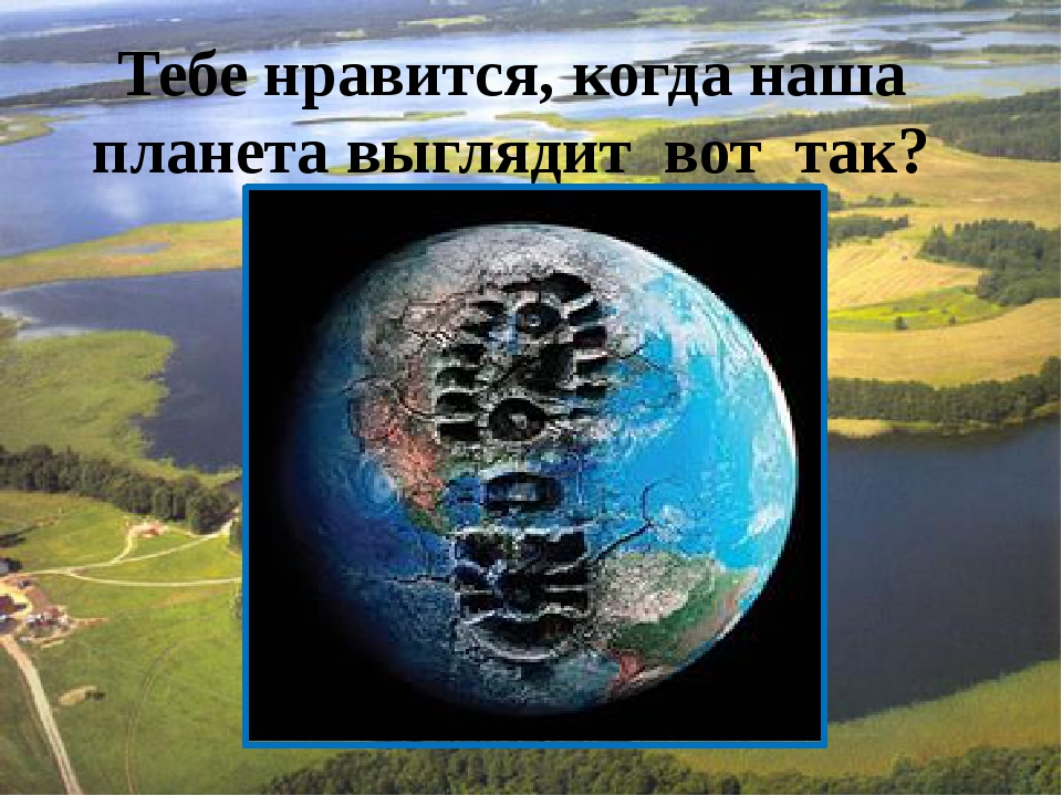 Тебе нравится, когда наша планета выглядит вот так?