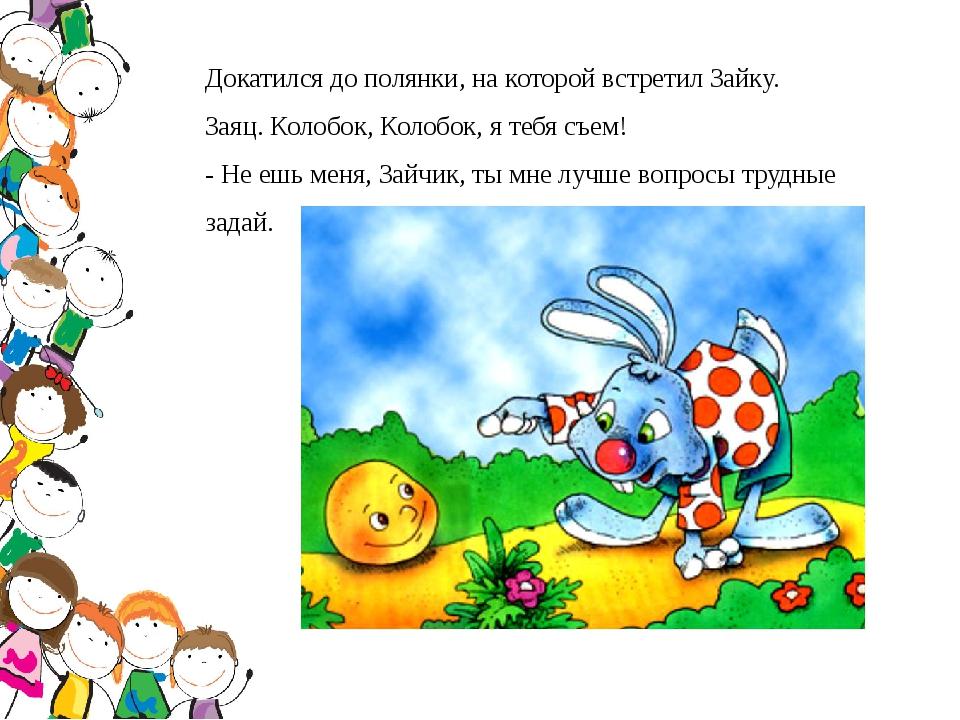 Докатился до полянки, на которой встретил Зайку. Заяц. Колобок, Колобок, я те...
