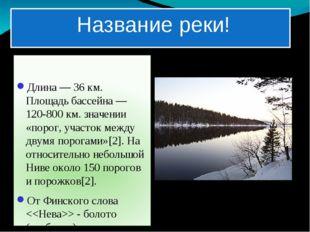 Название реки! Длина— 36км. Площадь бассейна— 120-800 км. значении «порог