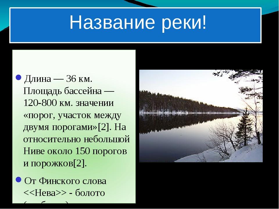 Название реки! Длина— 36км. Площадь бассейна— 120-800 км. значении «порог...