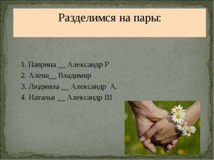 Разделимся на пары: 1. Паврина __ Александр Р 2. Алена__ Владимир 3. Людмила