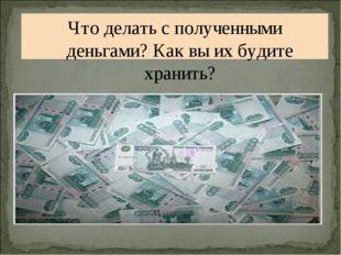 Что делать с полученными деньгами? Как вы их будите хранить?