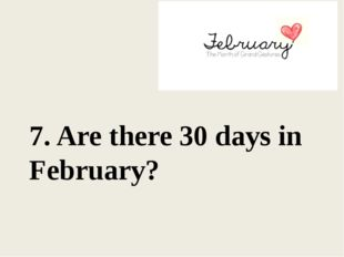 7. Are there 30 days in February?