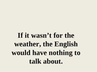 If it wasn't for the weather, the English would have nothing to talk about.