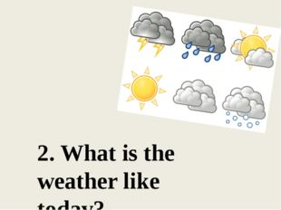2. What is the weather like today?