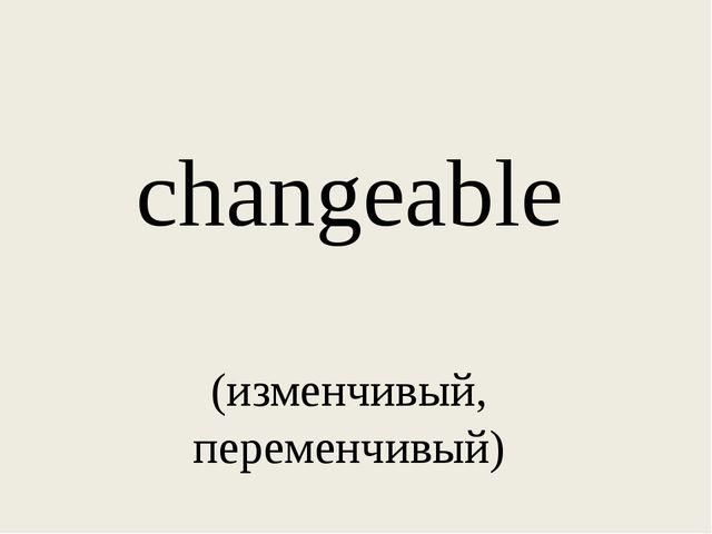 changeable (изменчивый, переменчивый)