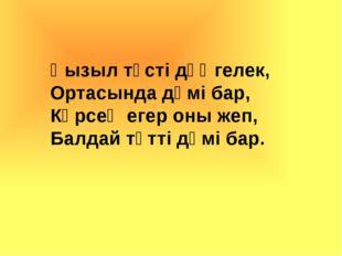 Қызыл түсті дөңгелек, Ортасында дәмі бар, Көрсең егер оны жеп, Балдай тәтті