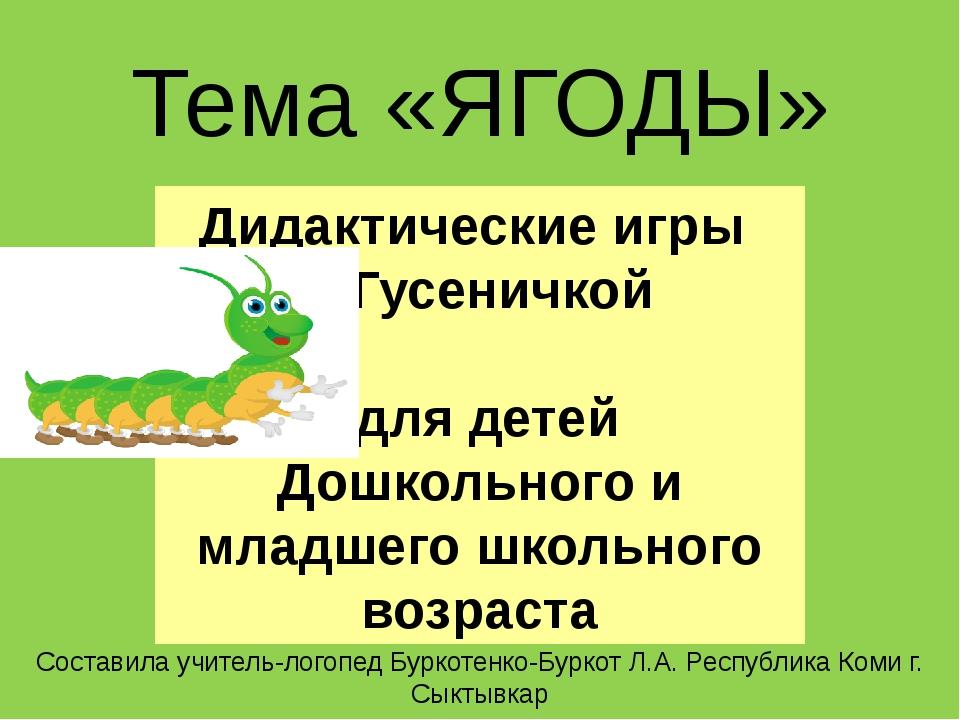 Тема «ЯГОДЫ» Составила учитель-логопед Буркотенко-Буркот Л.А. Республика Коми...