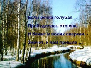 Если речка голубая Пробудилась ото сна, И бежит в полях сверкая, - Значит, к