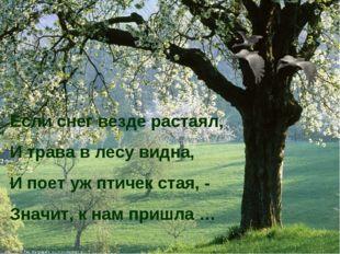 Если снег везде растаял, И трава в лесу видна, И поет уж птичек стая, - Значи