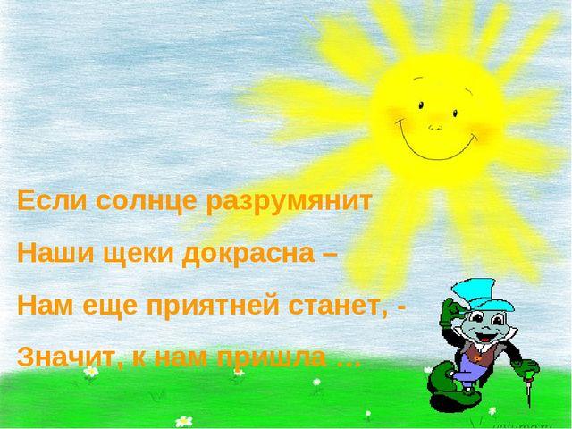 Если солнце разрумянит Наши щеки докрасна – Нам еще приятней станет, - Значит...