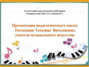 Презентация педагогического опыта Тютюнник Татьяны Виталиевны учителя музыкал