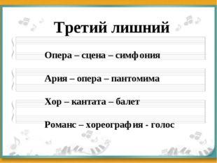 Третий лишний Опера – сцена – симфония Ария – опера – пантомима Хор – кантата