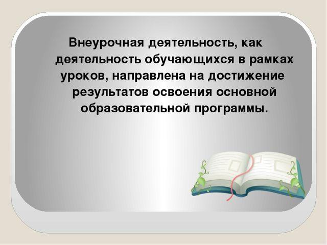 Внеурочная деятельность, как деятельность обучающихся в рамках уроков, направ...