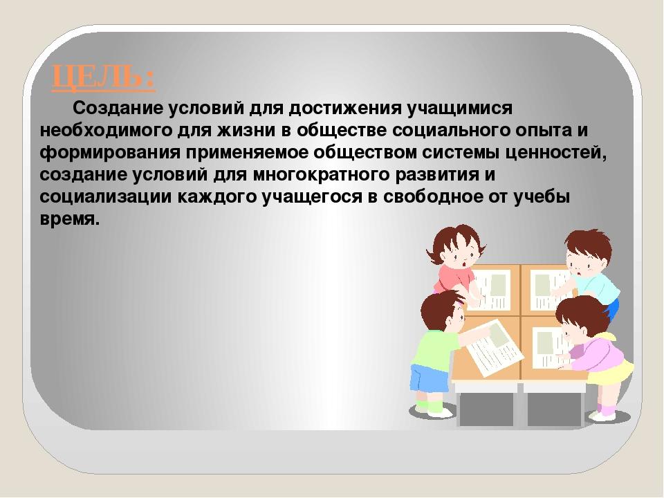 ЦЕЛЬ: Создание условий для достижения учащимися необходимого для жизни в общ...
