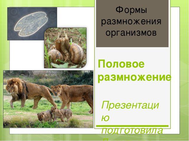 Формы размножения организмов Половое размножение Презентацию подготовила Леон...