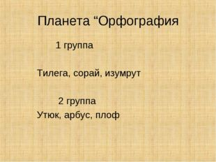 "Планета ""Орфография 1 группа Тилега, сорай, изумрут 2 группа Утюк, арбус, плоф"