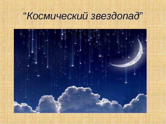 """""""Космический звездопад"""""""