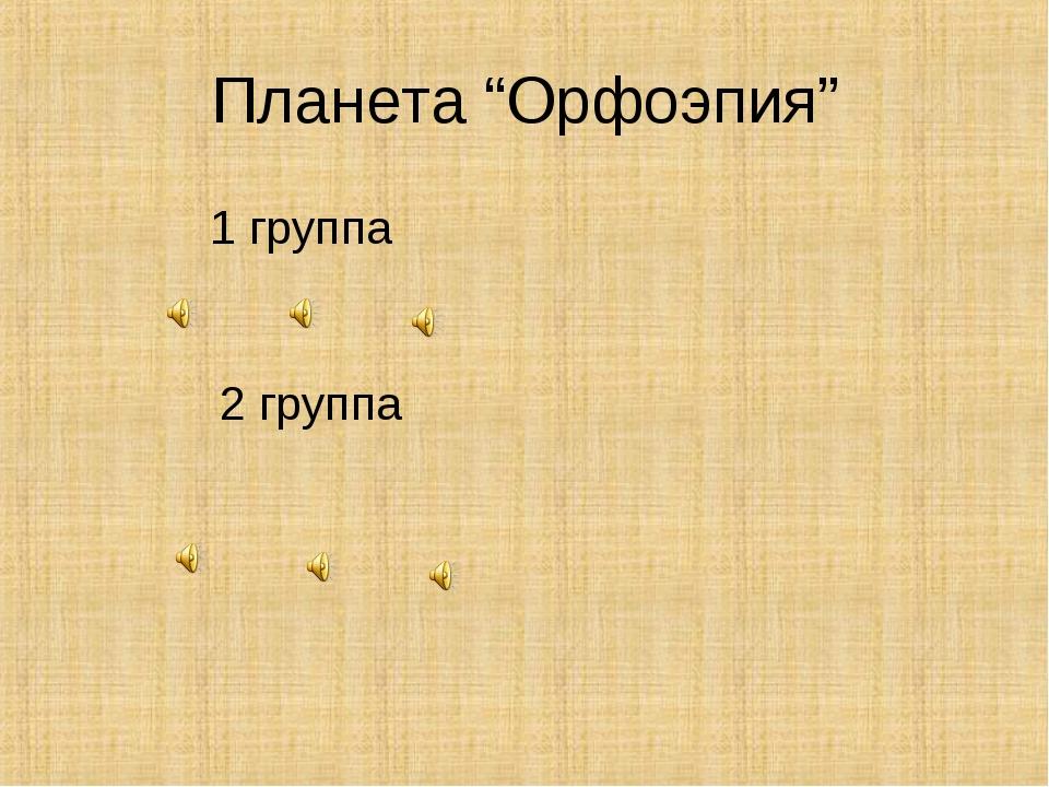 """Планета """"Орфоэпия"""" 1 группа 2 группа"""