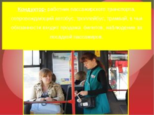 Кондуктор- работник пассажирского транспорта, сопровождающий автобус, троллей