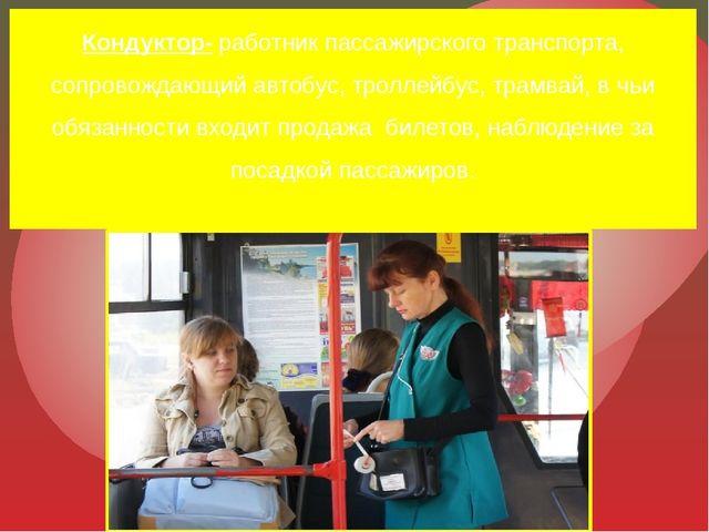 Кондуктор- работник пассажирского транспорта, сопровождающий автобус, троллей...