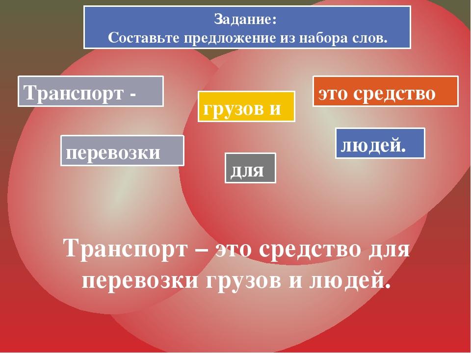 Задание: Составьте предложение из набора слов. Транспорт - это средство для п...