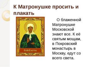 К Матронушке просить и плакать О блаженной Матронушке Московской знают все. К