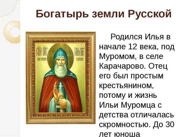 Богатырь земли Русской Родился Илья в начале 12 века, под Муромом, в селе Кар...