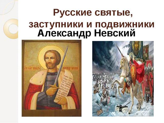 Русские святые, заступники и подвижники Александр Невский