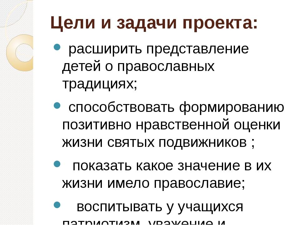 Цели и задачи проекта: расширить представление детей о православных традициях...