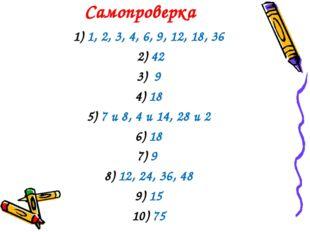 Самопроверка 1) 1, 2, 3, 4, 6, 9, 12, 18, 36 2) 42 3) 9 4) 18 5) 7 и 8, 4 и 1