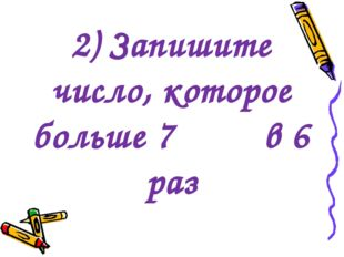 2) Запишите число, которое больше 7 в 6 раз