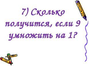 7) Сколько получится, если 9 умножить на 1?