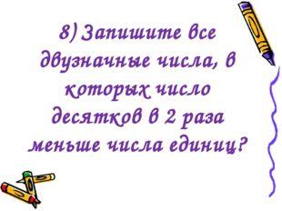 8) Запишите все двузначные числа, в которых число десятков в 2 раза меньше чи