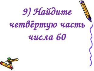 9) Найдите четвёртую часть числа 60
