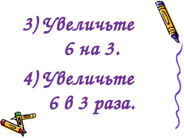 3) Увеличьте 6 на 3. 4) Увеличьте 6 в 3 раза.