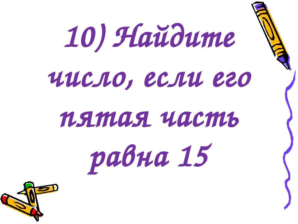 10) Найдите число, если его пятая часть равна 15