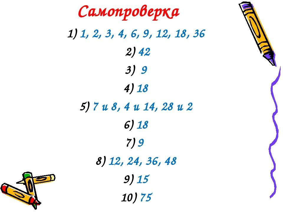 Самопроверка 1) 1, 2, 3, 4, 6, 9, 12, 18, 36 2) 42 3) 9 4) 18 5) 7 и 8, 4 и 1...