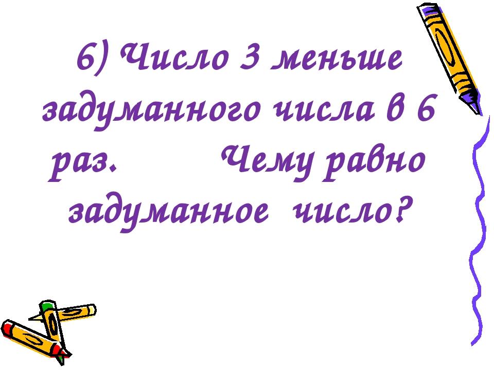 6) Число 3 меньше задуманного числа в 6 раз. Чему равно задуманное число?