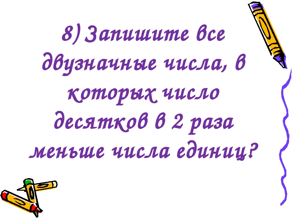 8) Запишите все двузначные числа, в которых число десятков в 2 раза меньше чи...