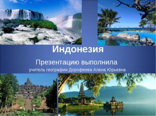 Индонезия Презентацию выполнила учитель географии Дорофеева Алена Юрьевна