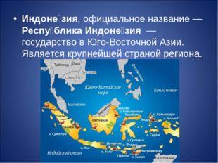 Индоне́зия, официальное название— Респу́блика Индоне́зия — государство в Юг